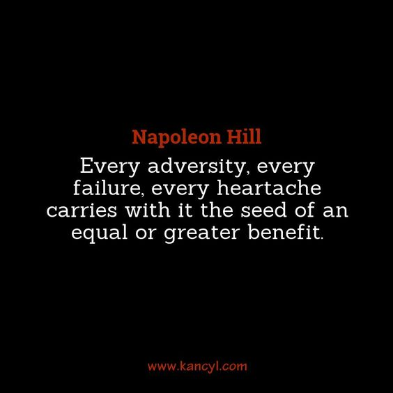 """""""Every adversity, every failure, every heartache carries with it the seed of an equal or greater benefit."""", Napoleon Hill"""