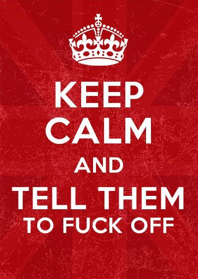 Keep calm and tell them to fuck off