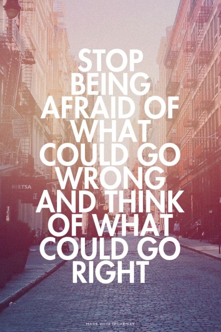 STOP BEING AFRAID OF WHAT COULD GO WRONG AND THINK OF WHAT COULD GO RIGHT: