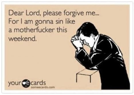 Dear Lord please forgive me for I am gonna sin like a motherfucker this weekend