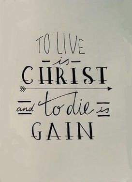 To Live is Christ, To Die is Gain. I want this as a tattoo... Philippians 1:21: