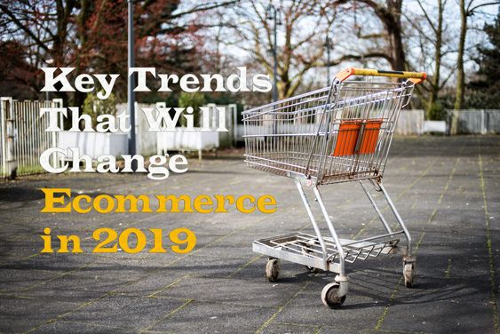 Key Trends That Will Change Ecommerce in 2019