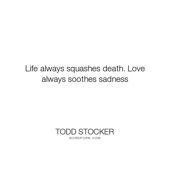 """Todd Stocker - """"Life always squashes death. Love always soothes sadness"""". life, death, inspirational-quotes, sadness, motivational-quotes, love"""