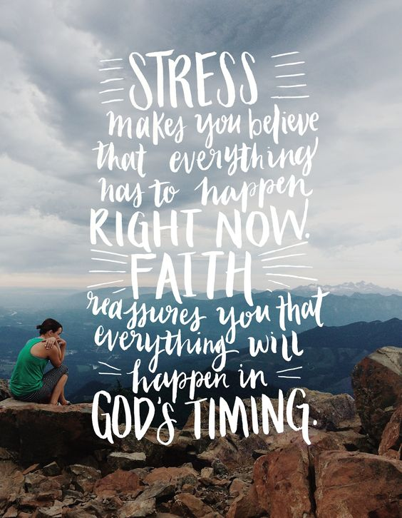 """Stress makes you believe that everything has to happen right now. Faith reassures you that everything will happen in God's timing."" - unknown:"