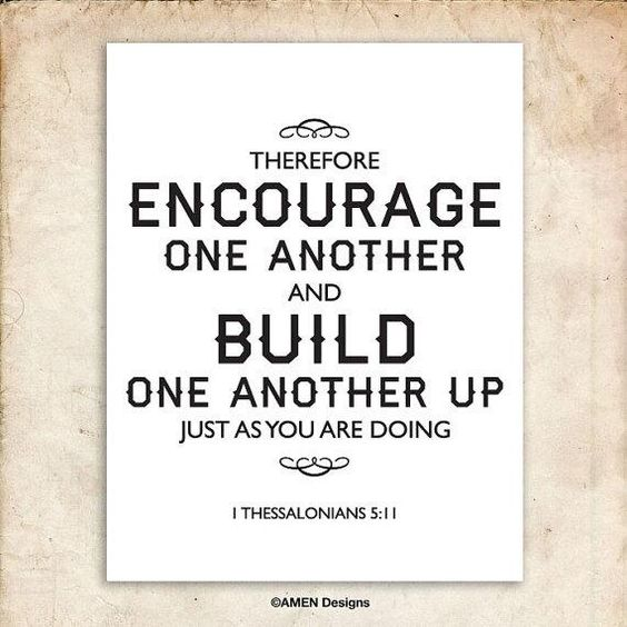1 Thessalonians 5:11 Therefore encourage one another and build each other up, just as in fact you are doing