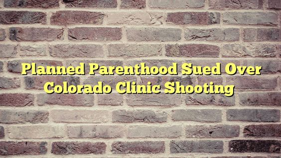 Planned Parenthood Sued Over Colorado Clinic Shooting - http://thisissnews.com/planned-parenthood-sued-over-colorado-clinic-shooting/