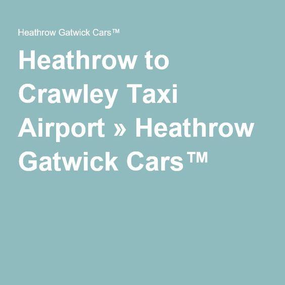 Heathrow to Crawley Taxi Airport » Heathrow Gatwick Cars™