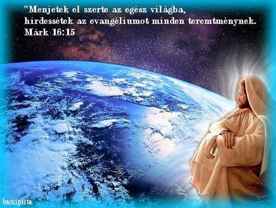 Menjetek el szerte az egész  világba, hirdessétek az evangéliumot minden teremtménynek. Márk 16:15,