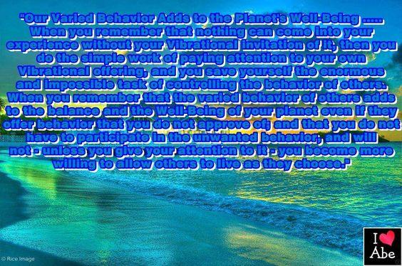 Cuando recuerdas que nada puede entrar en tu experiencia sin tu invitación vibratoria de ello, entonces haces el trabajo simple de prestar atención a tu propia oferta vibratoria, y te ahorras la enorme e imposible tarea de controlar el comportamiento de los demás. Cuando recuerdas que el variado comportamiento de los demás añade al equilibrio y el Bienestar de tu planeta, incluso si ofrecen un comportamiento que no apruebas; y que no tienes que participar en el comportamiento no deseado,