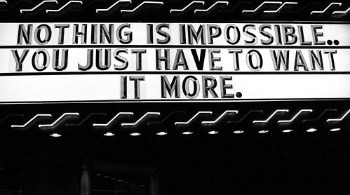 Nothing is impossible...you just have to want it more.