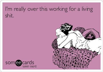 More like I'm tired of the working after work nonsense! Curse you student loans!!