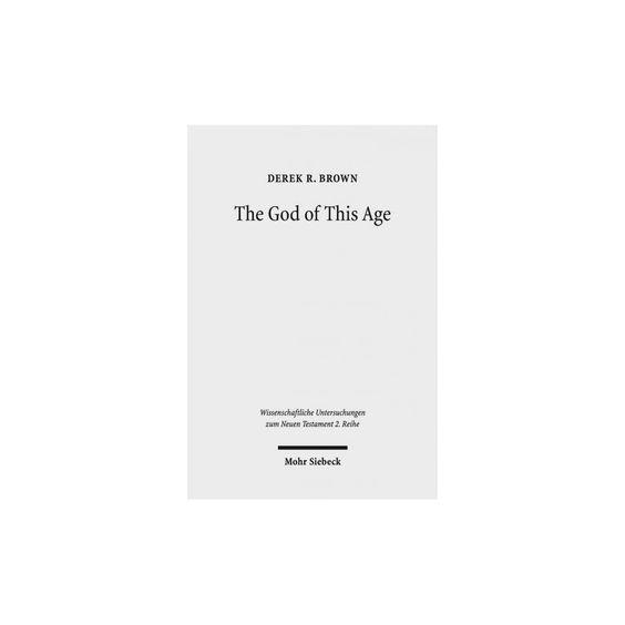 The God of This Age ( Wissenschaftliche Untersuchungen Zum Neuen Testament 2. Reihe) (Paperback)