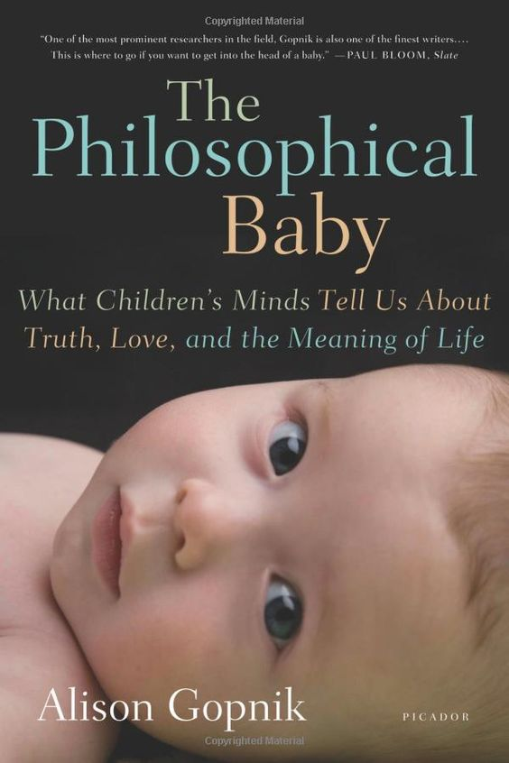 The Philosophical Baby: What Children's Minds Tell Us About Truth, Love, and the Meaning of Life: Alison Gopnik: Cutting-edge scientific and psychological research that has revealed that babies learn more, create more, care more, and experience more than we could ever have imagined. And there is good reason to believe that babies are actually smarter, more thoughtful, and more conscious than adults.#Babies #Philosophy #Learning #Alison_Gopnik #The_Philosophical_Baby
