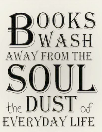 Books wash away from the sould the dust of everyday life.: