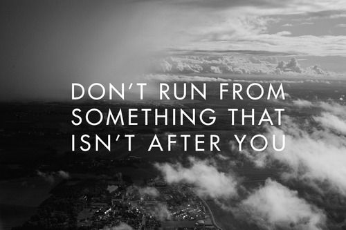Don't run from something that isn't after you
