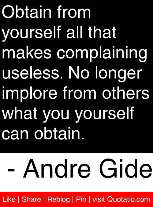 Obtain from yourself all that makes complaining useless. No longer implore from others what you yourself can obtain. - Andre Gide #quotes #quotations