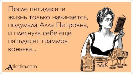 После пятидесяти  жизнь только начинается,  подумала Алла Петровна,  и плеснула себе ещё  пятьдесят граммов  коньяка...    S&K