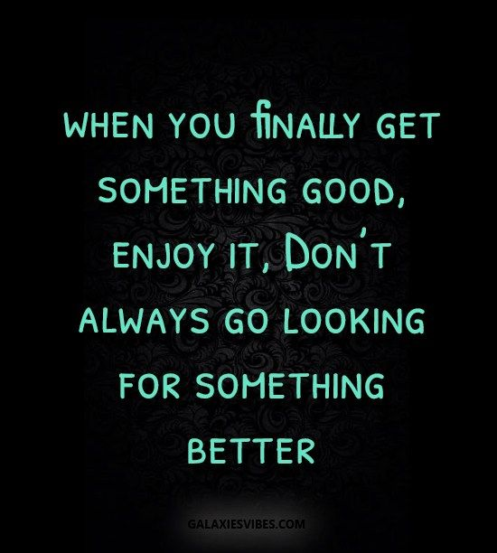 When You Finally Get Something Good Enjoy It Don T Always Go Looking For Something Better Galaxies Vibes Best Love Quotes Quotes About Everything Love Quotes