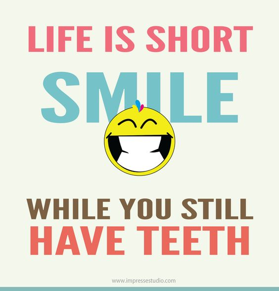 Life is short! SMILE while you still have teeth! :D