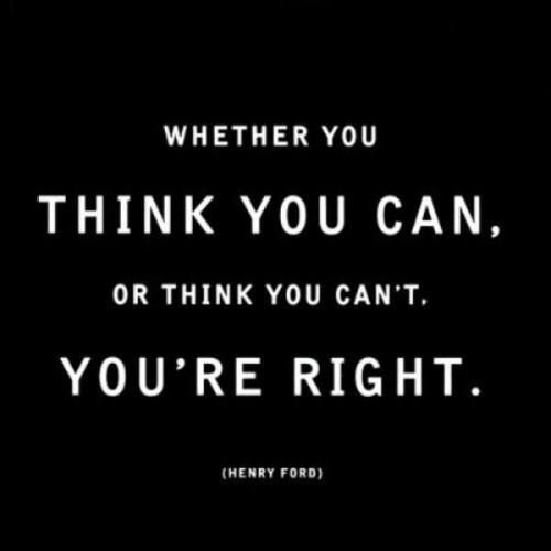 Whether you think you can or can't, either way, you are right. -henry ford: