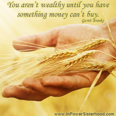 You aren't wealthy until you have something money can't buy. -Garth Brooks