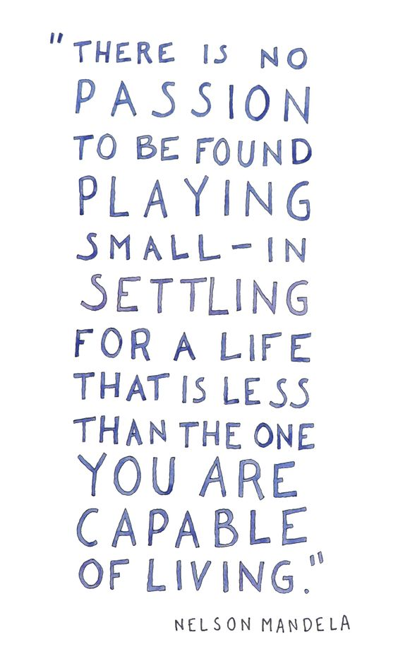 There is no passion to be found playing small - in settling for a life that is less than the one you are capable of living. Nelson Mandela