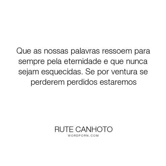 """Rute Canhoto - """"Que as nossas palavras ressoem para sempre pela eternidade e que nunca sejam esquecidas...."""". inspirational-quotes"""