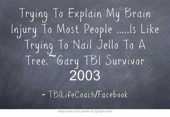 Trying To Explain My Brain Injury To Most People .....Is Like Trying To Nail Jello To A Tree.~Gary TBI Survivor 2003: