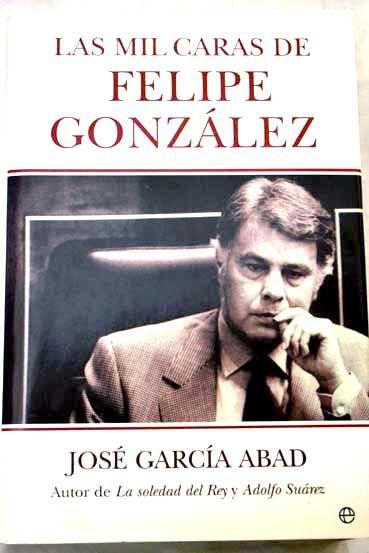 Las mil caras de Felipe González / José García Abad PublicaciónMadrid : La Esfera de los libros, 2006