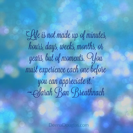 """Life is not made up of minutes, hours, days, weeks, months or years, but of moments. You must experience each one before you can appreciate it."" ~Sarah Ban Breathnach #quote www.DeenaDouglas.com"
