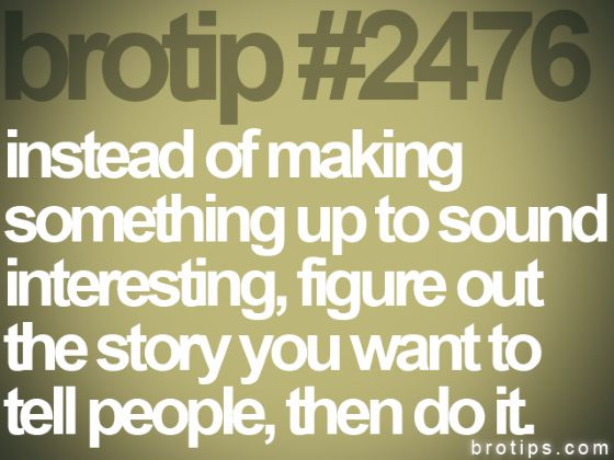 Instead of making something up to sound interesting, figure out the story you want to tell people, then do it.