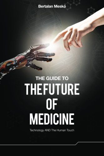 The Guide to the Future of Medicine: Technology AND The Human Touch: Bertalan Meskó: 9789630898027: Amazon.com: Books