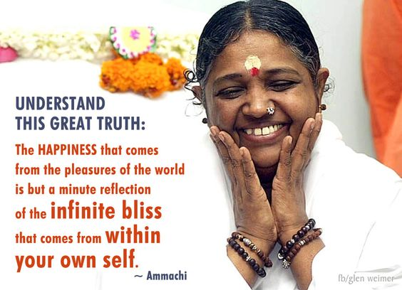 Understand this great truth: The happiness that comes from the pleasures of the world is but a minute reflection of the infinite bliss that comes from within your own self.~ Ammachi