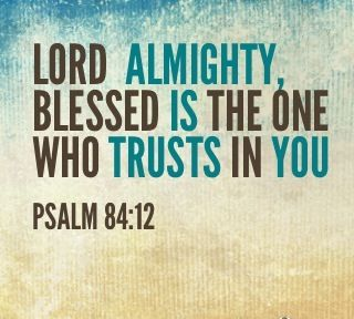Lord  Almighty, blessed is the one who trusts in you. Psalm 84:12