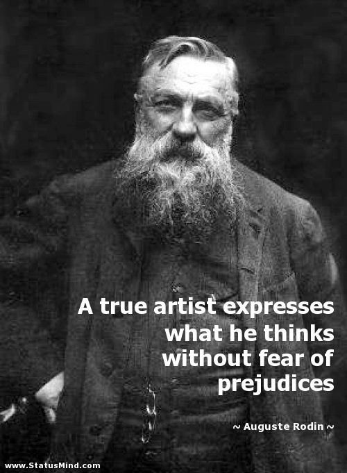 A true artist expresses what he thinks without fear of prejudices. -  Auguste Rodin, french sculptor ... Quotes about Rodin (26 quote… in 2020 |  Rodin, Auguste rodin, Quotes
