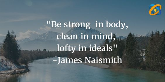 """""""Be #strong  in body, clean in #mind,  lofty in #ideals"""" #quotes - #James Naismith"""
