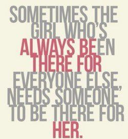 Someone to be there for her. I'm here for any girl or guy. If you need me ask and I'll help no matter what. Stay Strong.
