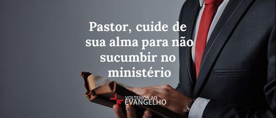 Pastor, cuide de sua alma para não sucumbir no ministério