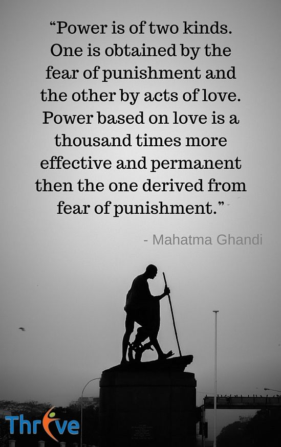 "Quote of the Day : ""Power is of two kinds. One is obtained by the fear of punishment and the other by acts of love. Power based on love is a thousand times more effective and permanent then the one derived from fear of punishment."" ~ Mahatma Ghandi"
