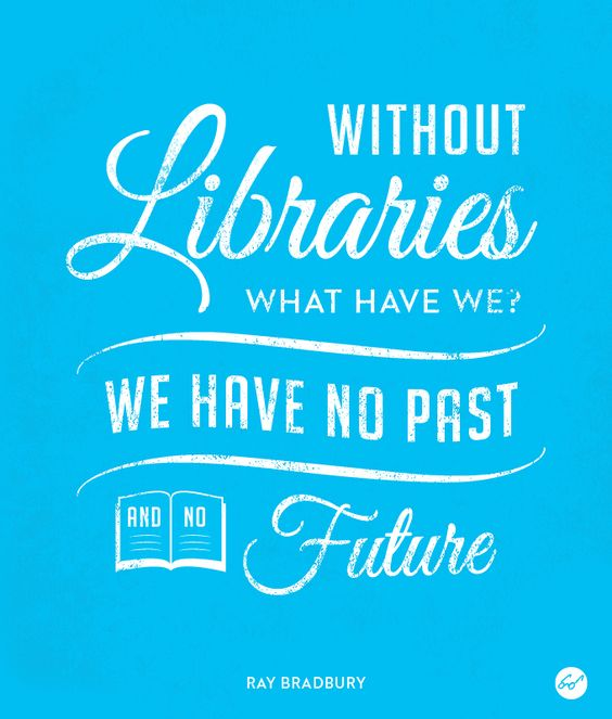 """Without Libraries what have we? We have no past and no future."" Ray Bradbury:"