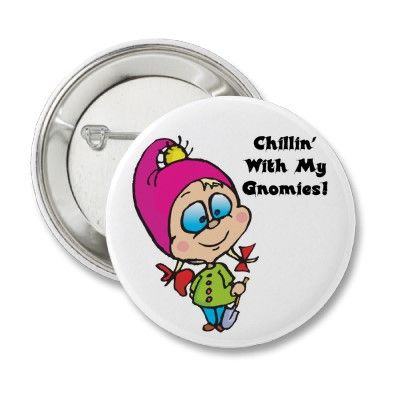 Cute!    Google Image Result for http://rlv.zcache.com/cute_chillin_with_my_gnomes_design_button-p145419373447795896en8go_400.jpg