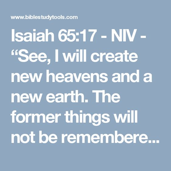 """Isaiah 65:17 - NIV - """"See, I will create new heavens and a new earth. The former things will not be remembered, nor wi..."""