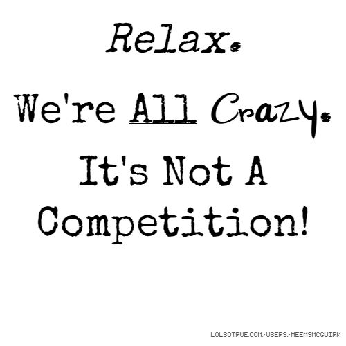 Relax We Re All Crazy Here It S Not A Competition Crazy Quotes Quotes Words