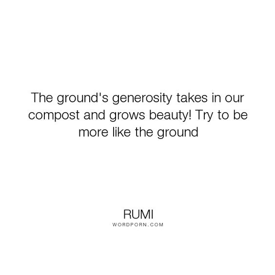 "Rumi - ""The ground's generosity takes in our compost and grows beauty! Try to be more like..."". inspirational"