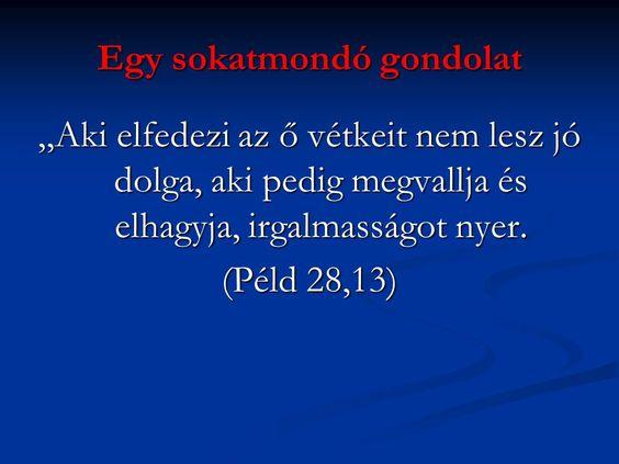 Aki elfedezi az Ő vétkeit nem lesz jó dolga, aki pedig megvallja és elhagyja, irgalmasságot nyer. (Péld 28,13)
