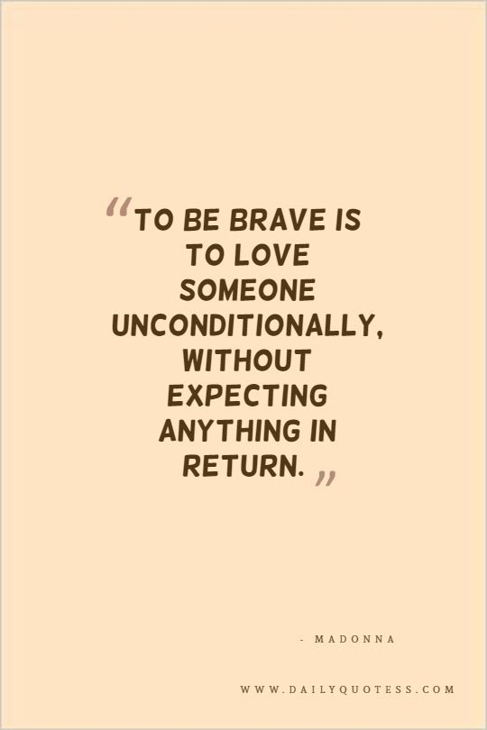 To be brave is to love someone unconditionally, without expecting anything in return. – Madonna. Love Quotes, Quotes About Love, Quotes on Love, Inspiring Love Quotes, Inspirational Love Quotes, Love Quotes for Him, Love Yourself Quotes, Cute Love Quotes, Best Love Quotes.