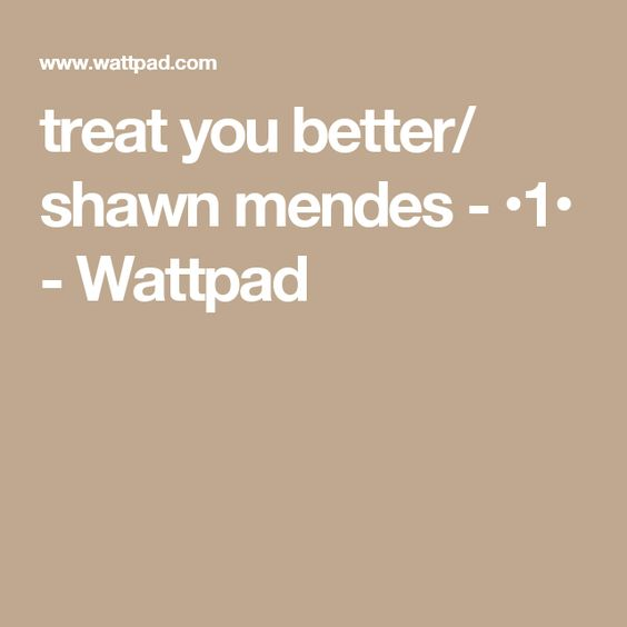 treat you better/ shawn mendes - •1• - Wattpad