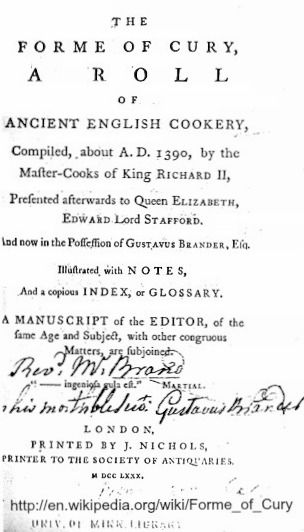 """""""The Forme of Cury (Forms of Cooking) is an extensive recipe collection of the 14th century. Its authors are given as """"the chief Master Cooks of King Richard II"""". The modern name was given to it by Samuel Pegge, who published an edition of it in 1791 .... the best-known medieval guide to cooking ... written in late Middle English (circa 1390) on vellum and details some 205 recipes"""" - wiki ... Modern English translation: http://penelope.uchicago.edu/Thayer/E/Roman/Texts/Apicius/home.html"""