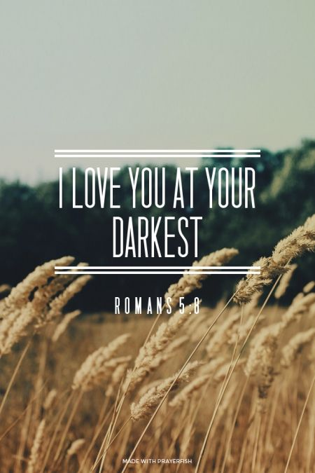 I love you at your darkest - Romans 5:8 |