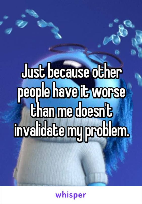 Just because other people have it worse than me doesn't invalidate my problem.